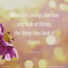 CHANGE THE WAY YOU LOOK AT THINGS AND THE THING WIL CHANGE