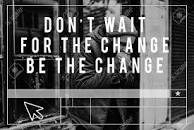 DON'T WAIT FOR THE CHANGE BE THE CHANGE.jpg